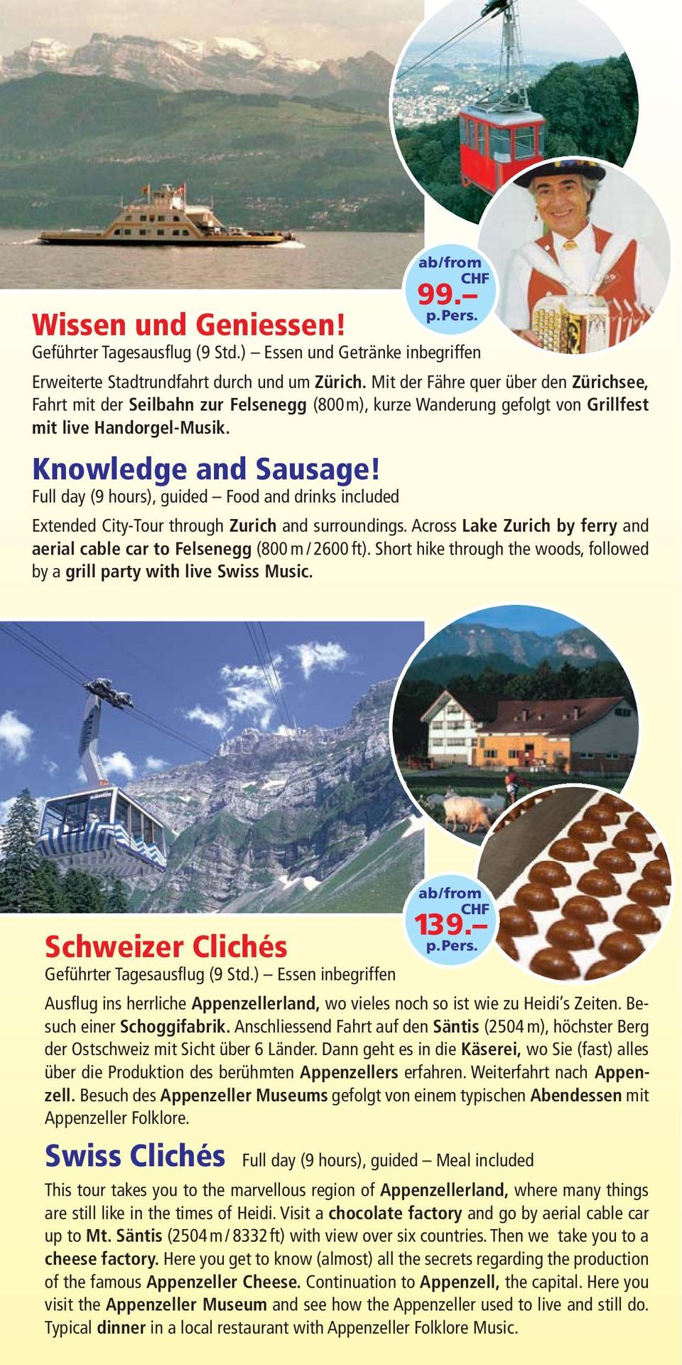 Full day (9 hours), guided Food and drinks included 99. Extended City-Tour through Zurich and surroundings. Across Lake Zurich by ferry and aerial cable car to Felsenegg (800 m / 2600 ft).