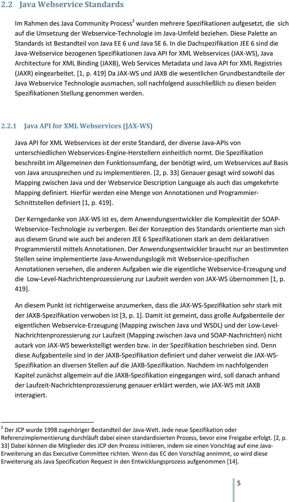 In die Dachspezifikation JEE 6 sind die Java-Webservice bezogenen Spezifikationen Java API for XML Webservices (JAX-WS), Java Architecture for XML Binding (JAXB), Web Services Metadata und Java API