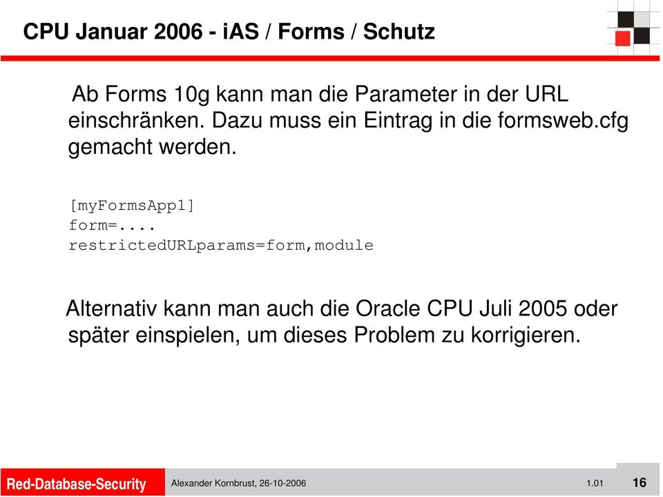 .. restrictedurlparams=form,module Alternativ kann man auch die Oracle CPU Juli 2005 oder