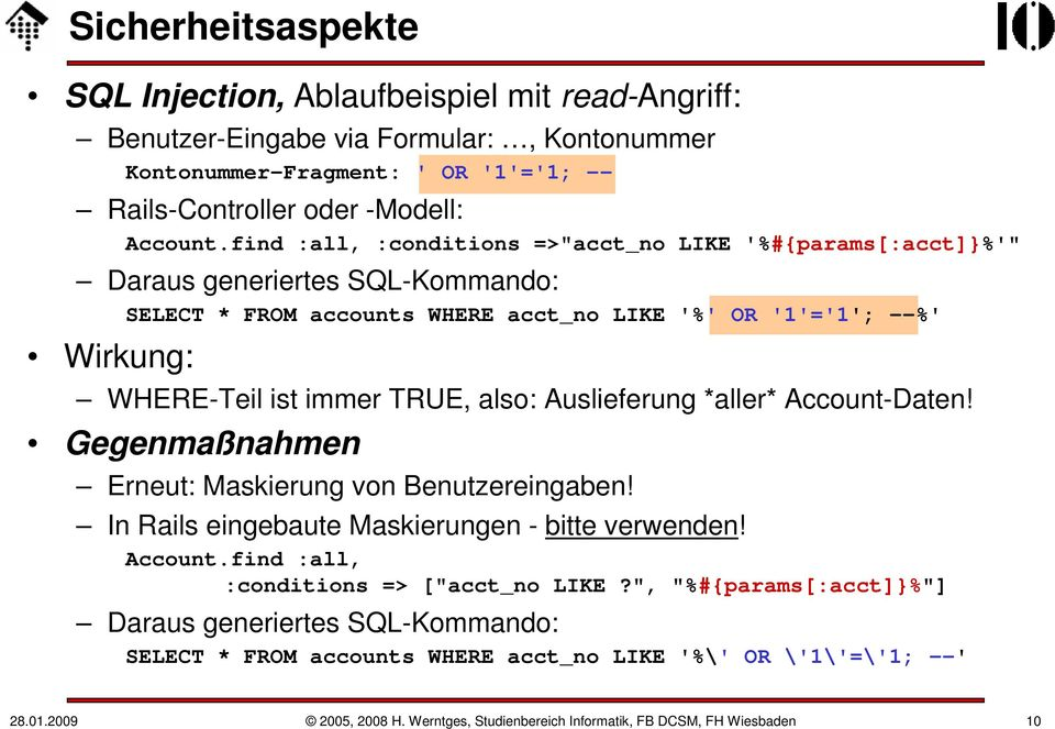 "also: Auslieferung *aller* Account-Daten! Gegenmaßnahmen Erneut: Maskierung von Benutzereingaben! In Rails eingebaute Maskierungen - bitte verwenden! Account.find :all, :conditions => [""acct_no LIKE?"