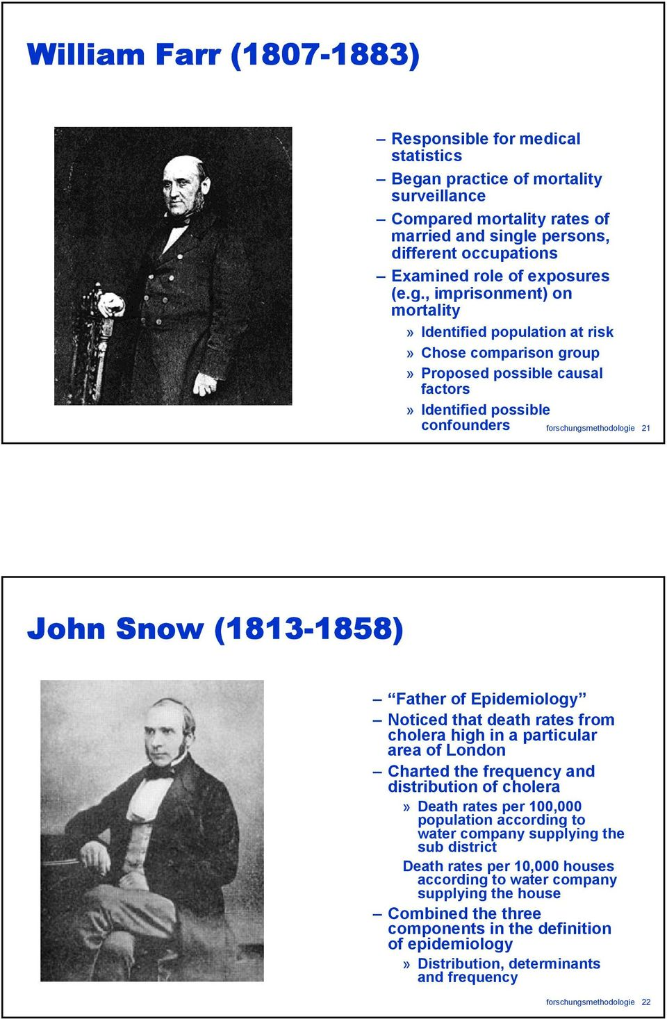 , imprisonment) on mortality» Identified population at risk» Chose comparison group» Proposed possible causal factors» Identified possible confounders forschungsmethodologie 21 John Snow (1813-1858)