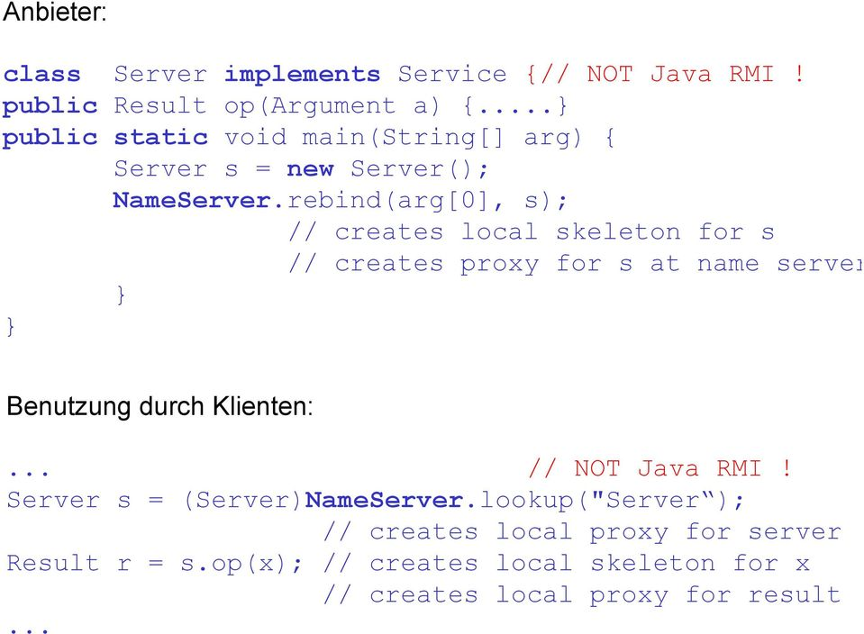 rebind(arg[0], s); // creates local skeleton for s // creates proxy for s at name server } } Benutzung durch Klienten:.