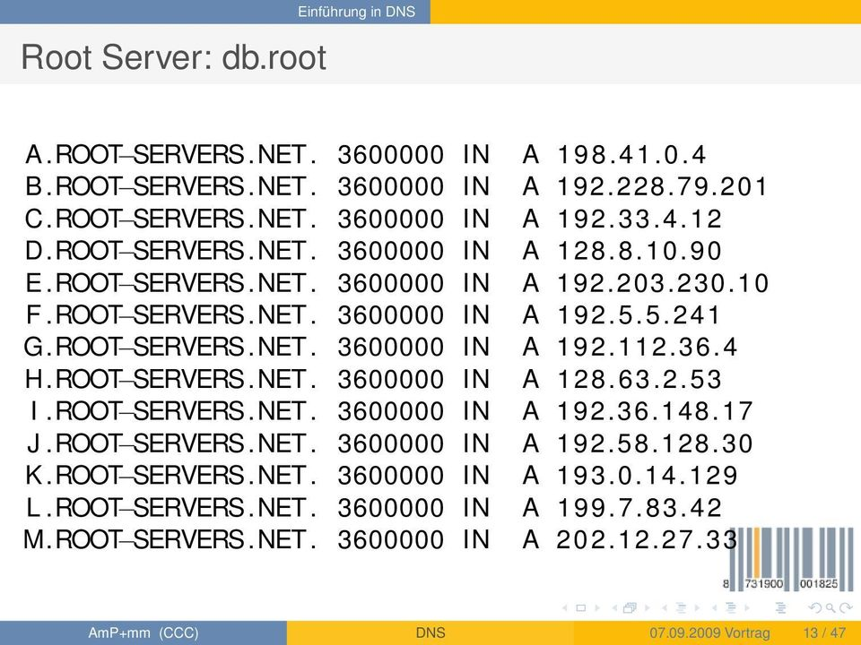 36.4 H.ROOT SERVERS.NET. 3600000 IN A 128.63.2.53 I.ROOT SERVERS.NET. 3600000 IN A 192.36.148.17 J.ROOT SERVERS.NET. 3600000 IN A 192.58.128.30 K.ROOT SERVERS.NET. 3600000 IN A 193.