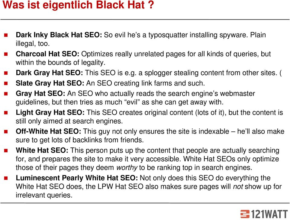 ( Slate Gray Hat SEO: An SEO creating link farms and such. Gray Hat SEO: An SEO who actually reads the search engine s webmaster guidelines, but then tries as much evil as she can get away with.