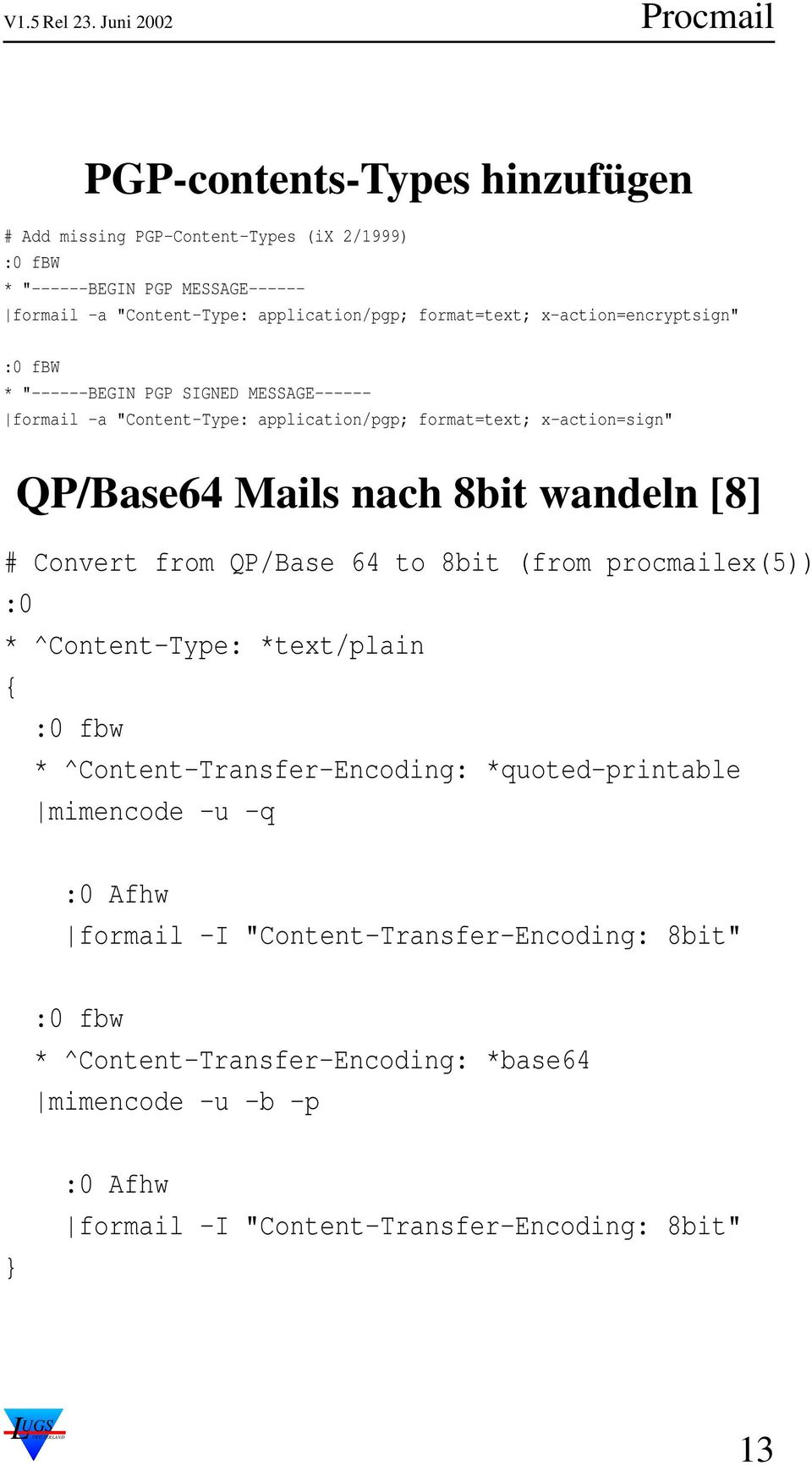 wandeln [8] # Convert from QP/Base 64 to 8bit (from procmailex(5)) :0 * ^Content-Type: *text/plain { :0 fbw * ^Content-Transfer-Encoding: *quoted-printable mimencode -u