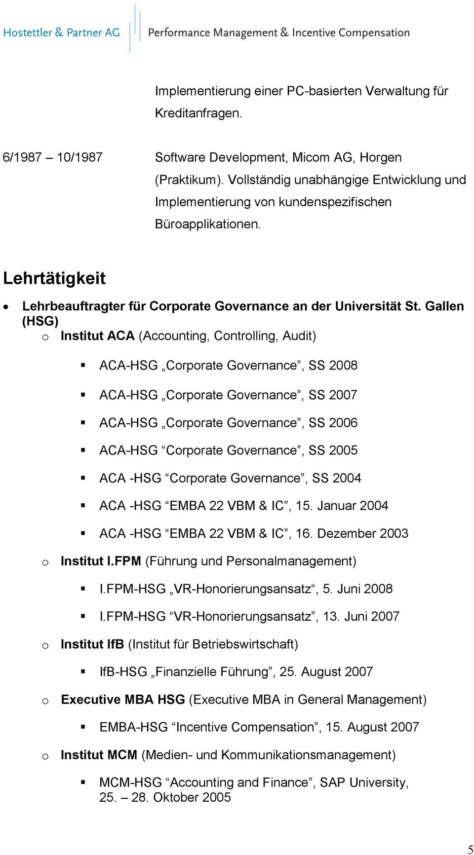 Gallen (HSG) o Institut ACA (Accounting, Controlling, Audit) ACA-HSG Corporate Governance, SS 2008 ACA-HSG Corporate Governance, SS 2007 ACA-HSG Corporate Governance, SS 2006 ACA-HSG Corporate