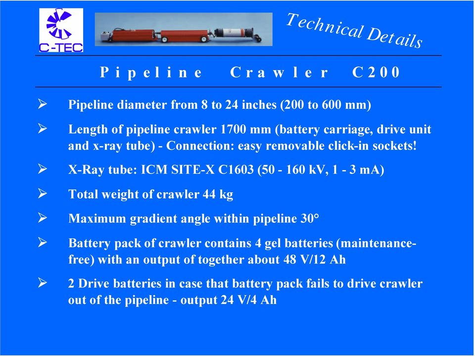 X-Ray tube: ICM SITE-X C1603 (50-160 kv, 1-3 ma) Total weight of crawler 44 kg Maximum gradient angle within pipeline 30 Battery pack of
