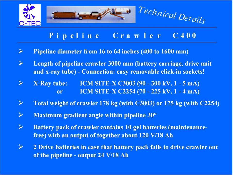 X-Ray tube: or ICM SITE-X C3003 (90-300 kv, 1-5 ma) ICM SITE-X C2254 (70-225 kv, 1-4 ma) Total weight of crawler 178 kg (with C3003) or 175 kg (with C2254) Maximum