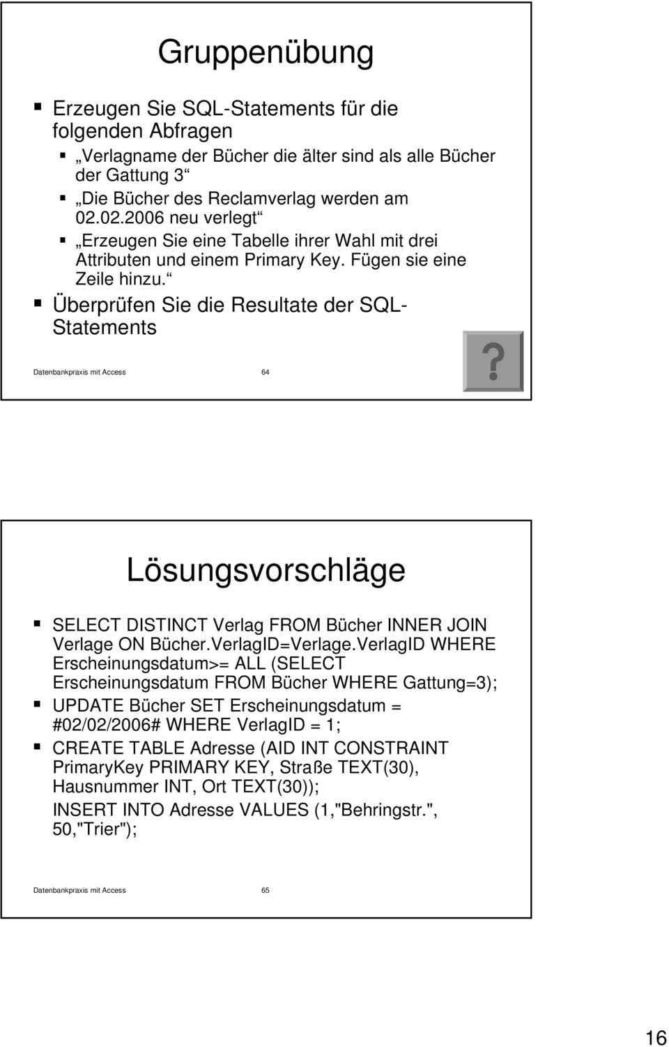 Überprüfen Sie die Resultate der SQL- Statements Datenbankpraxis mit Access 64 Lösungsvorschläge SELECT DISTINCT Verlag FROM Bücher INNER JOIN Verlage ON Bücher.VerlagID=Verlage.
