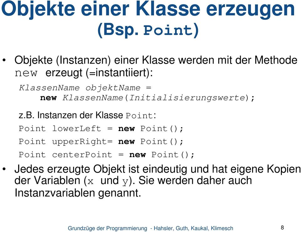 objektname = new KlassenName(Initialisierungswerte); z.b. Instanzen der Klasse Point: Point lowerleft = new
