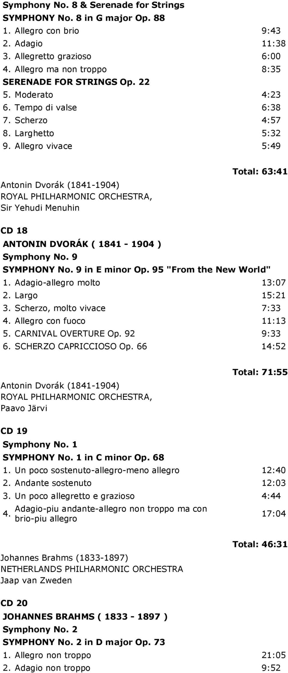 Allegro vivace 5:49 Antonin Dvorák (1841-1904) ROYAL PHILHARMONIC ORCHESTRA, Sir Yehudi Menuhin Total: 63:41 CD 18 ANTONIN DVORÁK ( 1841-1904 ) Symphony No. 9 SYMPHONY No. 9 in E minor Op.