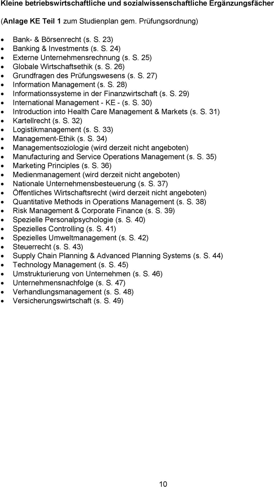 S. 30) Introduction into Health Care Management & Markets (s. S. 31) artellrecht (s. S. 32) Logistikmanagement (s. S. 33) Management-Ethik (s. S. 34) Managementsoziologie (wird derzeit nicht angeboten) Manufacturing and Service Operations Management (s.
