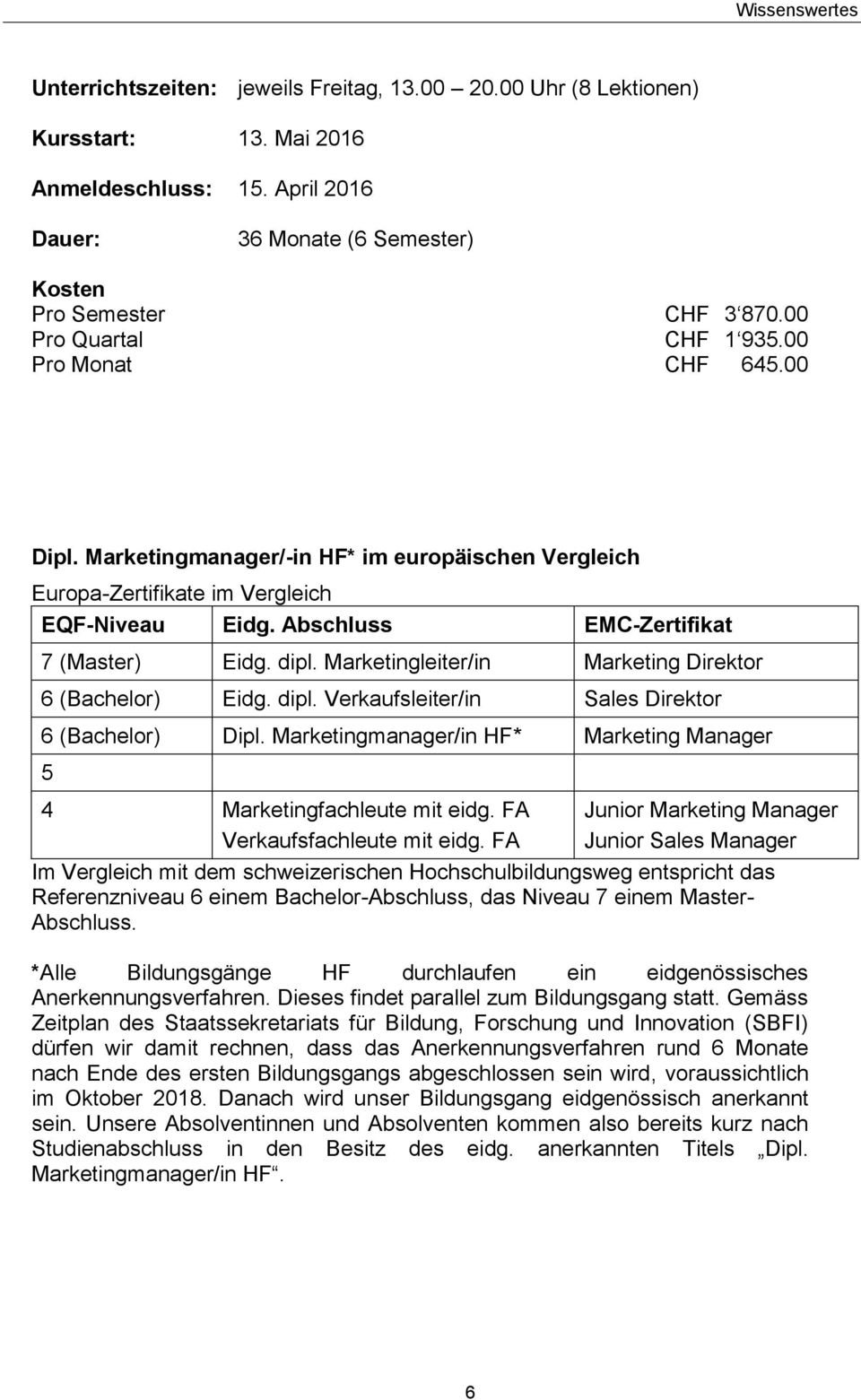 dipl. Marketingleiter/in Marketing Direktor 6 (Bachelor) Eidg. dipl. Verkaufsleiter/in Sales Direktor 6 (Bachelor) Dipl. Marketingmanager/in HF* Marketing Manager 5 4 Marketingfachleute mit eidg.