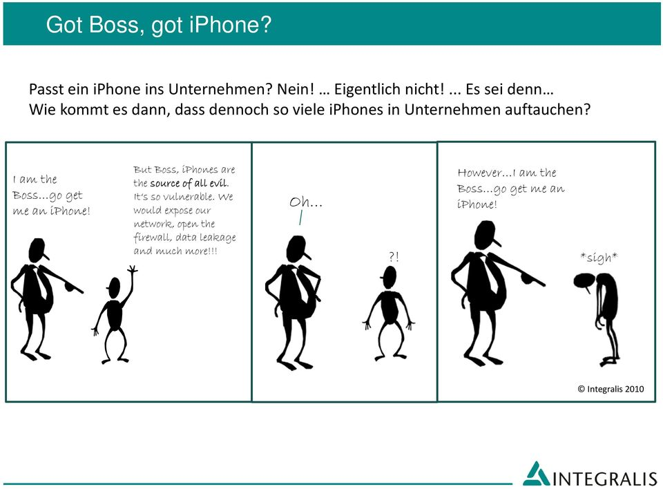 I am the Boss go get me an iphone! But Boss, iphones are the source of all evil. It s so vulnerable.