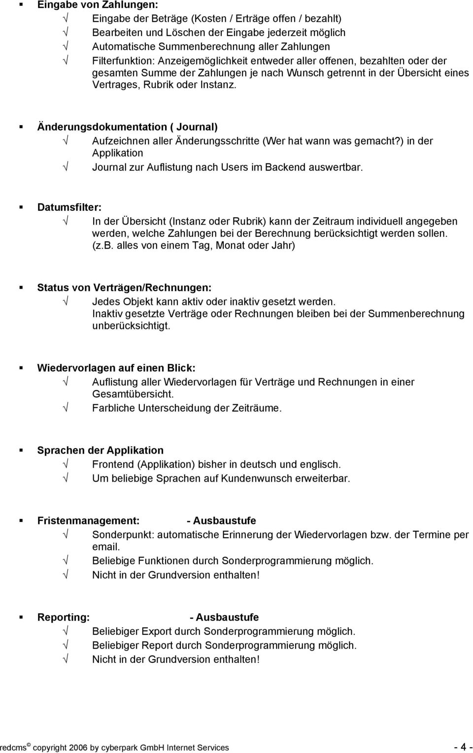 ! Änderungsdokumentation ( Journal) Aufzeichnen aller Änderungsschritte (Wer hat wann was gemacht?) in der Applikation Journal zur Auflistung nach Users im Backend auswertbar.