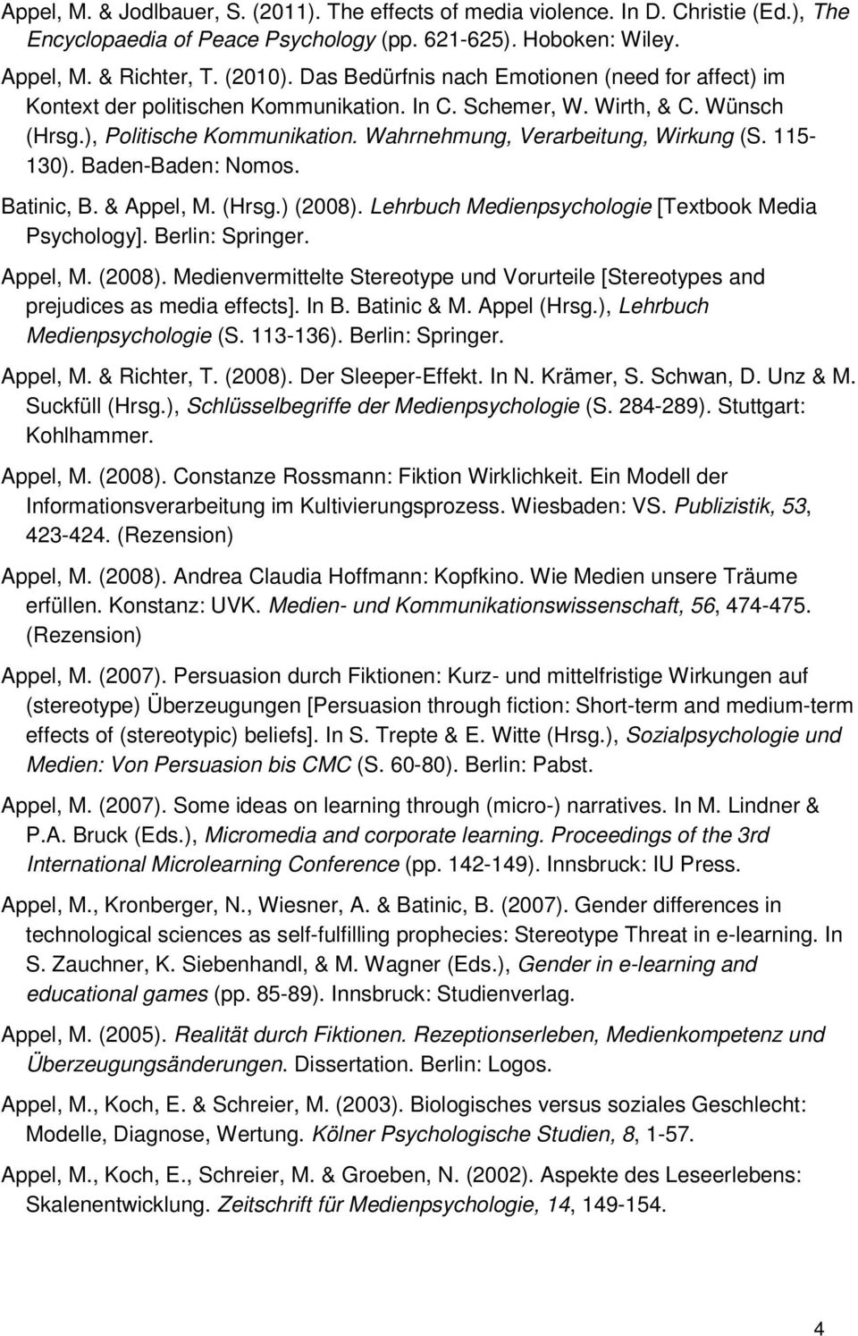 115-130). Baden-Baden: Nomos. Batinic, B. & Appel, M. (Hrsg.) (2008). Lehrbuch Medienpsychologie [Textbook Media Psychology]. Berlin: Springer. Appel, M. (2008). Medienvermittelte Stereotype und Vorurteile [Stereotypes and prejudices as media effects].