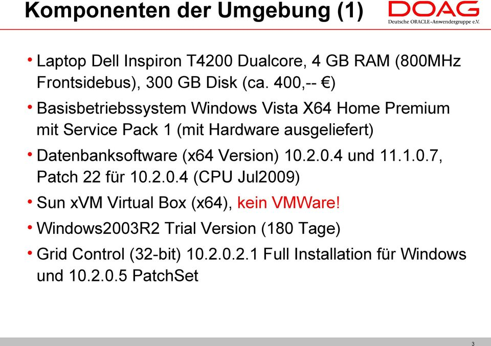 Datenbanksoftware (x64 Version) 10.2.0.4 und 11.1.0.7, Patch 22 für 10.2.0.4 (CPU Jul2009) Sun xvm Virtual Box (x64), kein VMWare!