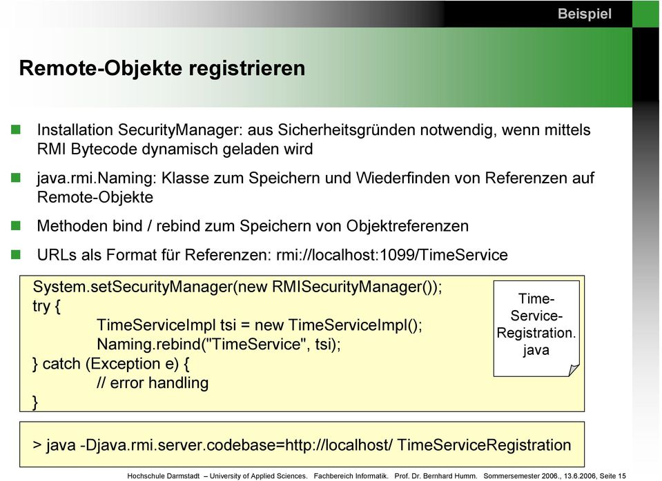 rmi://localhost:1099/timeservice System.setSecurityManager(new RMISecurityManager()); try { TimeServiceImpl tsi = new TimeServiceImpl(); Naming.