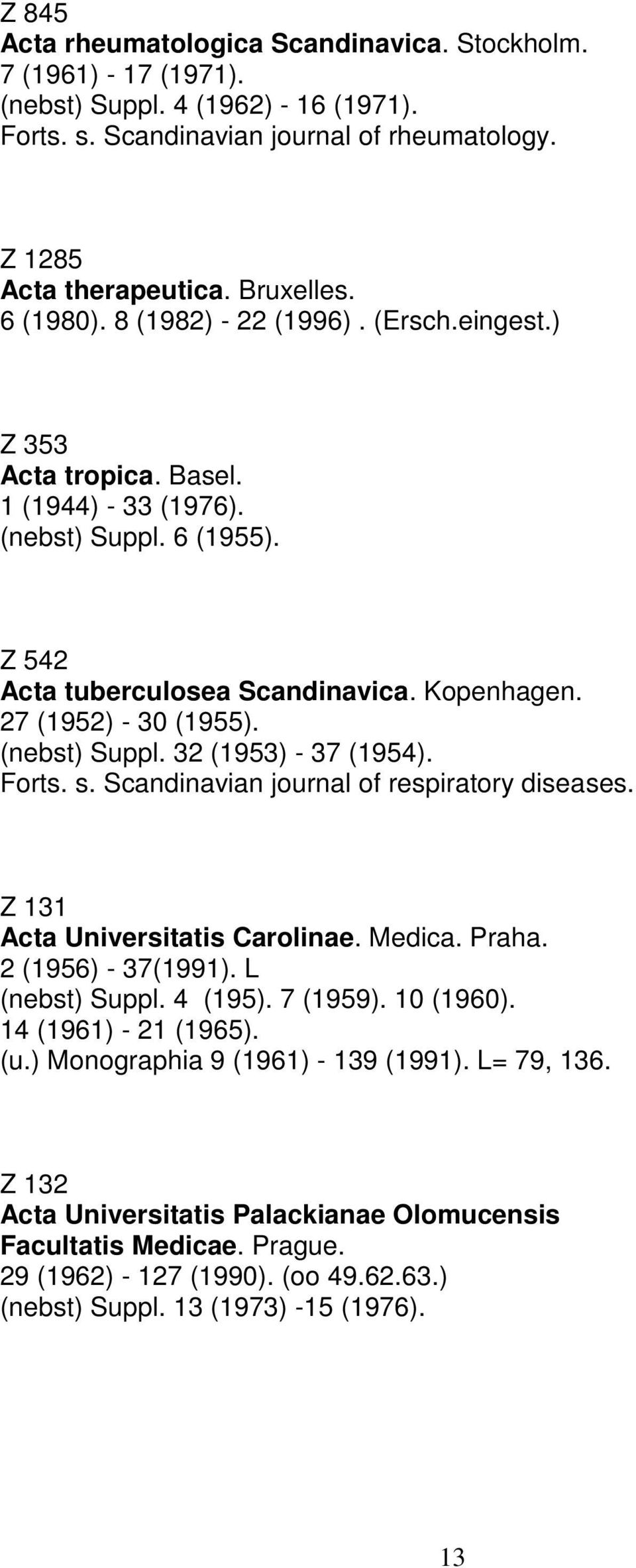 32 (1953) - 37 (1954). Forts. s. Scandinavian journal of respiratory diseases. Z 131 Acta Universitatis Carolinae. Medica. Praha. 2 (1956) - 37(1991). L 4 (195). 7 (1959). 10 (1960).