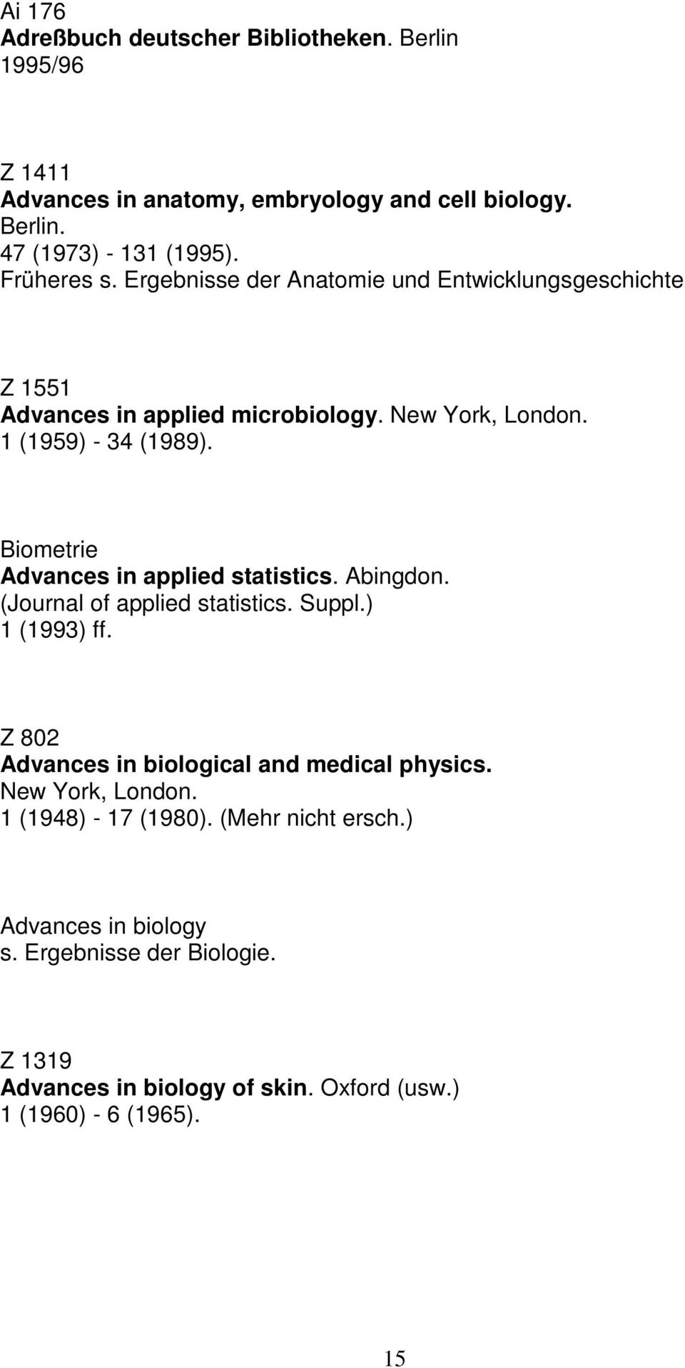Biometrie Advances in applied statistics. Abingdon. (Journal of applied statistics. Suppl.) 1 (1993) ff. Z 802 Advances in biological and medical physics.