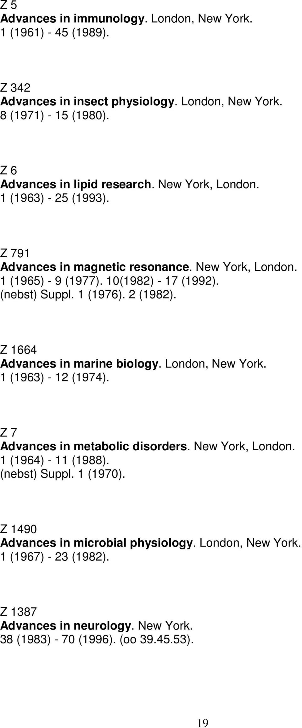 10(1982) - 17 (1992). 1 (1976). 2 (1982). Z 1664 Advances in marine biology. London, New York. 1 (1963) - 12 (1974). Z 7 Advances in metabolic disorders.