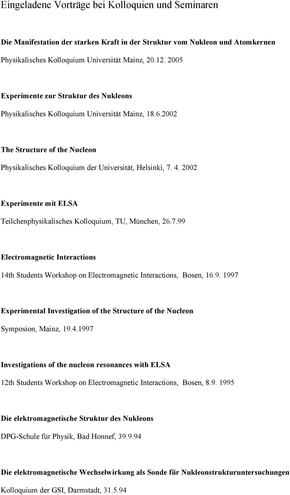 2002 Experimente mit ELSA Teilchenphysikalisches Kolloquium, TU, München, 26.7.99 Electromagnetic Interactions 14th Students Workshop on Electromagnetic Interactions, Bosen, 16.9. 1997 Experimental Investigation of the Structure of the Nucleon Symposion, Mainz, 19.