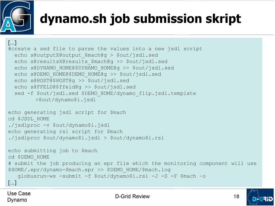 sed $DEMO_HOME/dynamo_flip.jsdl.template >$out/dynamo$i.jsdl echo generating jsdl script for $mach cd $JSDL_HOME./jsdlproc -v $out/dynamo$i.jsdl echo generating rsl script for $mach.