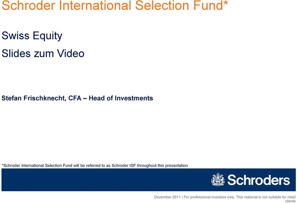 will be referred to as Schroder ISF throughout this presentation Dezember 2011