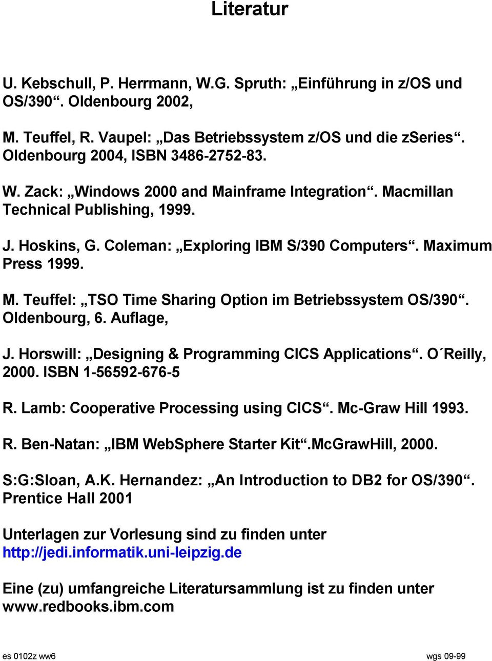 Auflage, J. Horswill: Designing & Programming CICS Applications. O Reilly, 2000. ISBN 1-56592-676-5 R. Lamb: Cooperative Processing using CICS. Mc-Graw Hill 1993. R. Ben-Natan: IBM WebSphere Starter Kit.