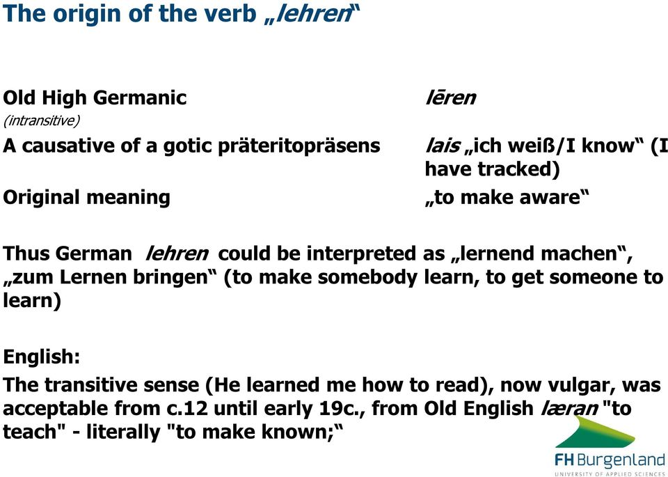 zum Lernen bringen (to make somebody learn, to get someone to learn) English: The transitive sense (He learned me how to