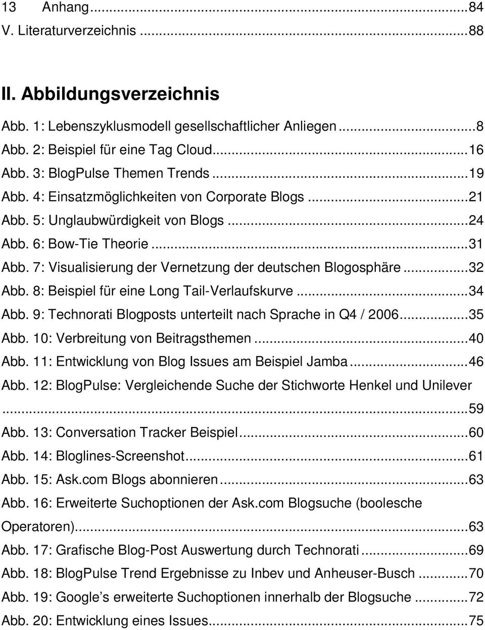 7: Visualisierung der Vernetzung der deutschen Blogosphäre...32 Abb. 8: Beispiel für eine Long Tail-Verlaufskurve...34 Abb. 9: Technorati Blogposts unterteilt nach Sprache in Q4 / 2006...35 Abb.