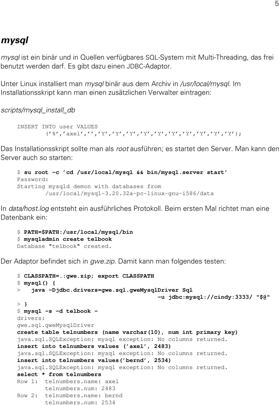 Im Installationsskript kann man einen zusätzlichen Verwalter eintragen: scripts/mysql_install_db INSERT INTO user VALUES ( %, axel,, Y, Y, Y, Y, Y, Y, Y, Y, Y, Y ); Das Installationsskript sollte man