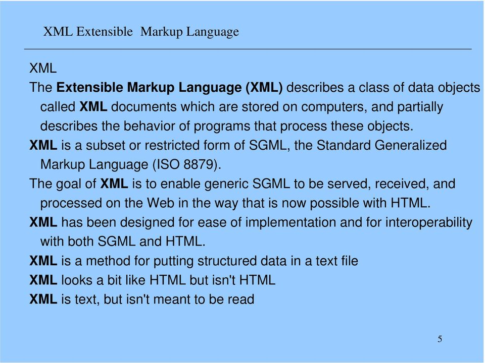 The goal of XML is to enable generic SGML to be served, received, and processed on the Web in the way that is now possible with HTML.