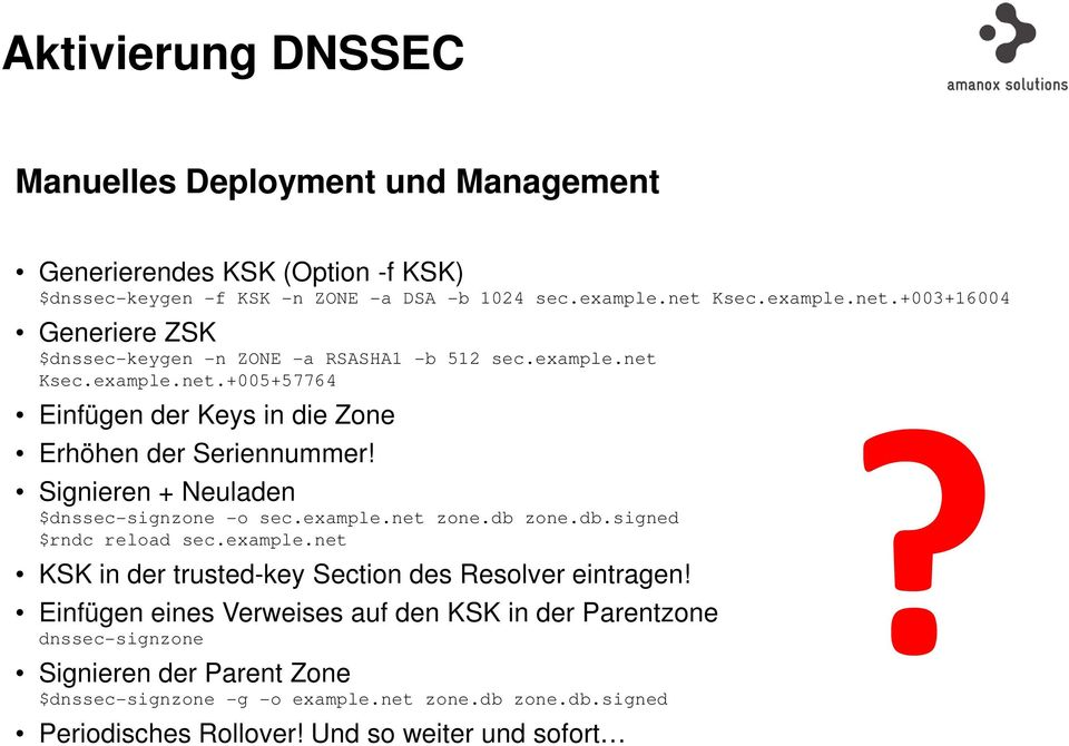 Signieren + Neuladen $dnssec-signzone -o sec.example.net zone.db zone.db.signed $rndc reload sec.example.net KSK in der trusted-key Section des Resolver eintragen!