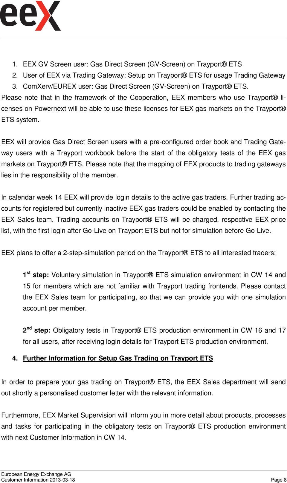 Please note that in the framework of the Cooperation, EEX members who use Trayport licenses on Powernext will be able to use these licenses for EEX gas markets on the Trayport ETS system.