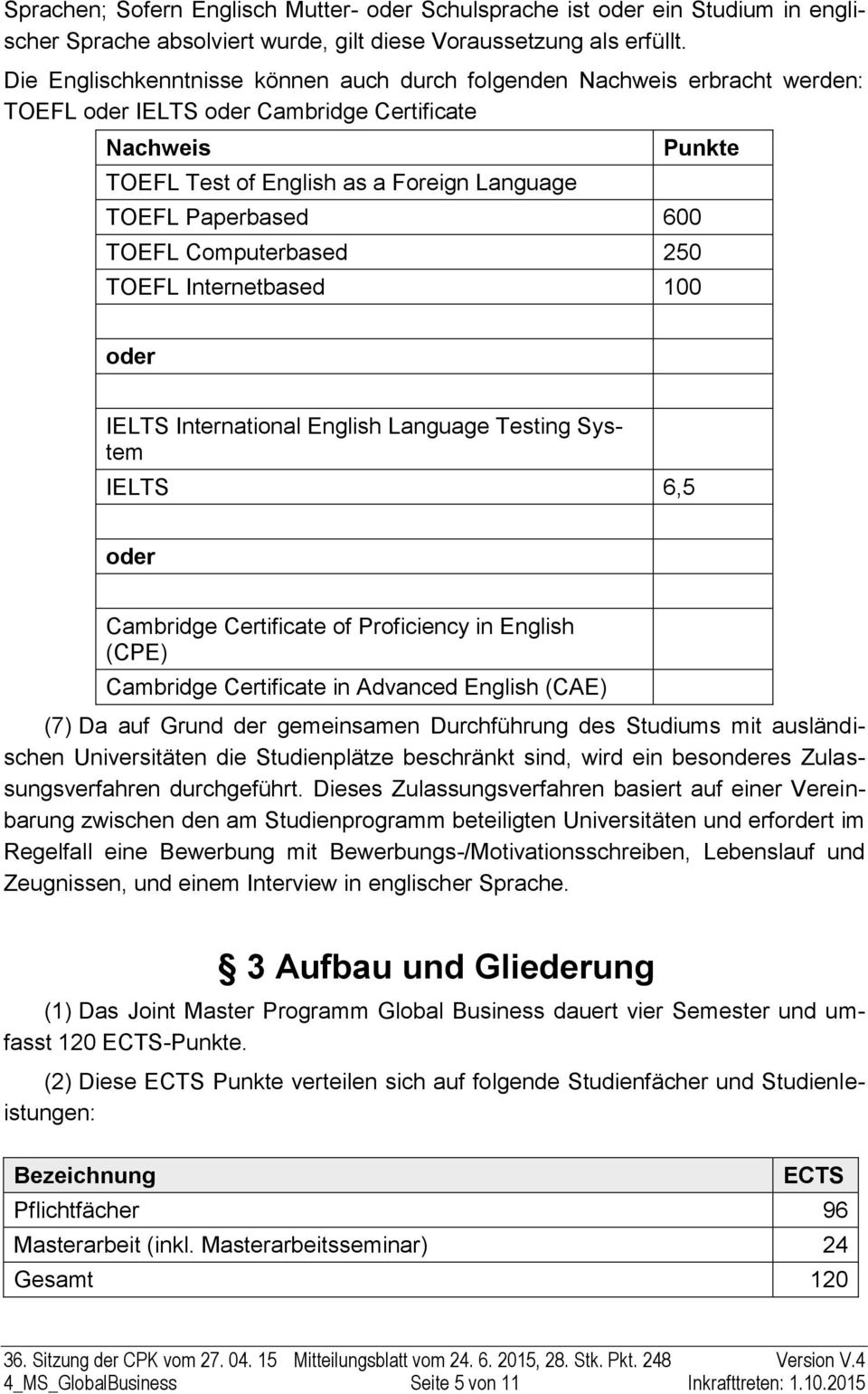 600 TOEFL Computerbased 250 TOEFL Internetbased 100 oder IELTS International English Language Testing System IELTS 6,5 oder Cambridge Certificate of Proficiency in English (CPE) Cambridge Certificate