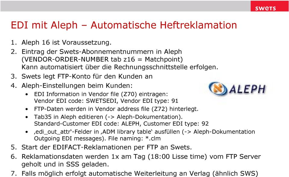Aleph-Einstellungen beim Kunden: EDI Information in Vendor file (Z70) eintragen: Vendor EDI code: SWETSEDI, Vendor EDI type: 91 FTP-Daten werden in Vendor address file (Z72) hinterlegt.