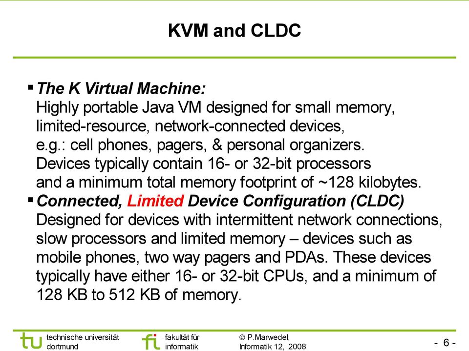 Connected, Limited Device Configuration (CLDC) Designed for devices with intermittent network connections, slow processors and limited memory