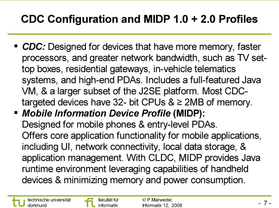 and high-end PDAs. Includes a full-featured Java VM, & a larger subset of the J2SE platform. Most CDCtargeted devices have 32- bit CPUs & 2MB of memory.