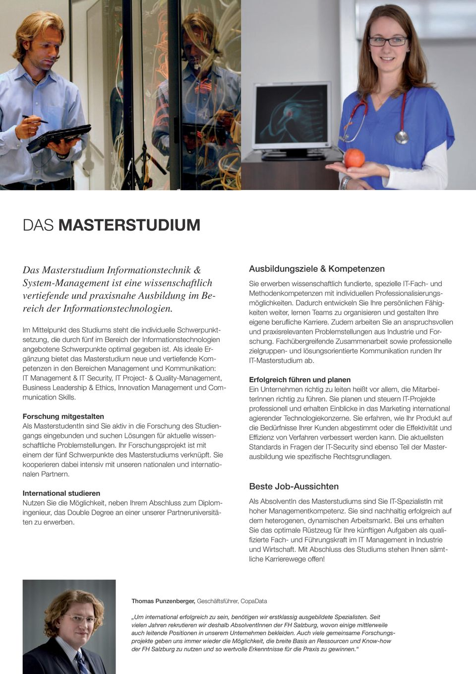 Als ideale Ergänzung bietet das Masterstudium neue und vertiefende Kompetenzen in den Bereichen Management und Kommunikation: IT Management & IT Security, IT Project- & Quality-Management, Business
