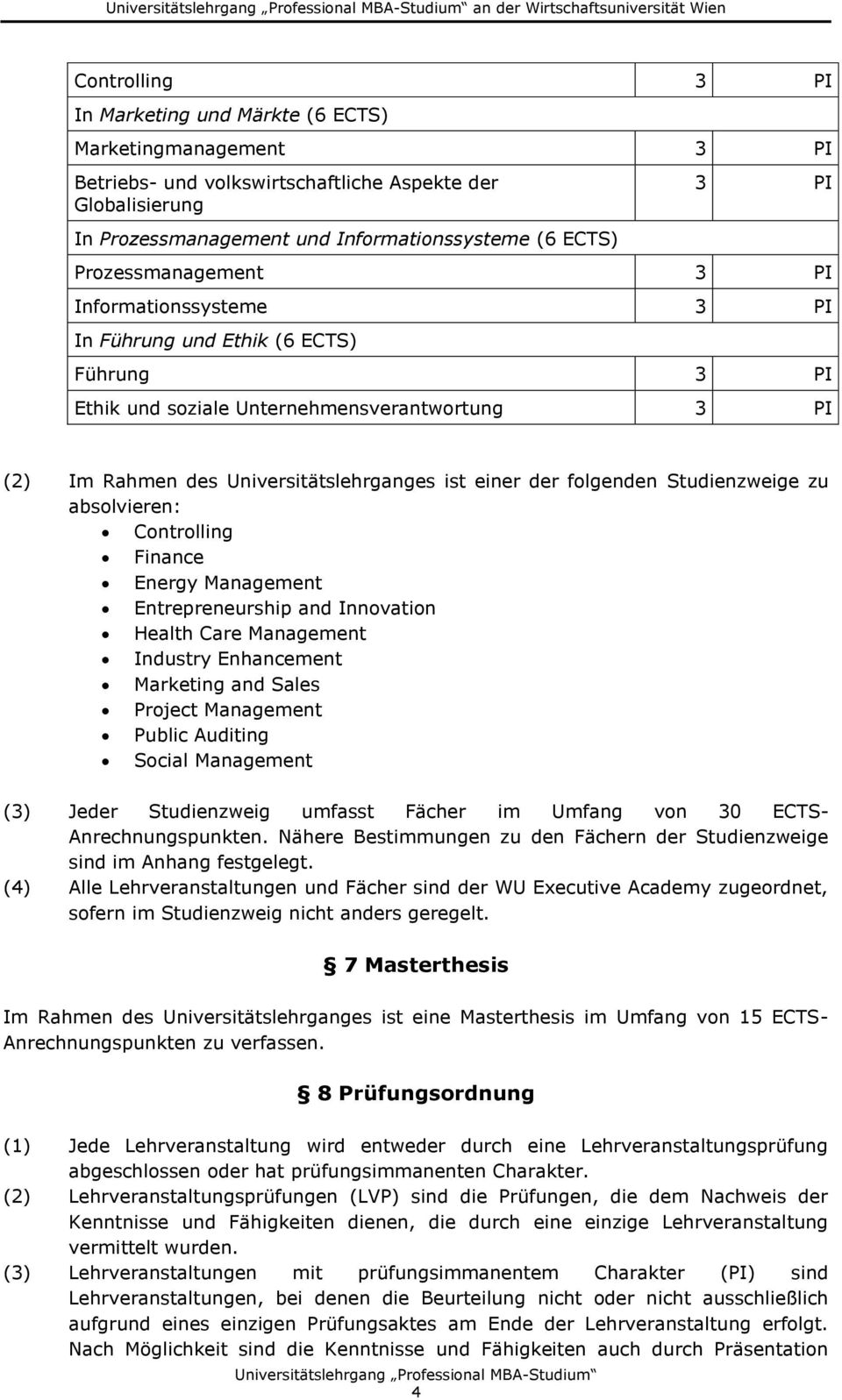 folgenden Studienzweige zu absolvieren: Controlling Finance Energy Management Entrepreneurship and Innovation Health Care Management Industry Enhancement Marketing and Sales Project Management Public