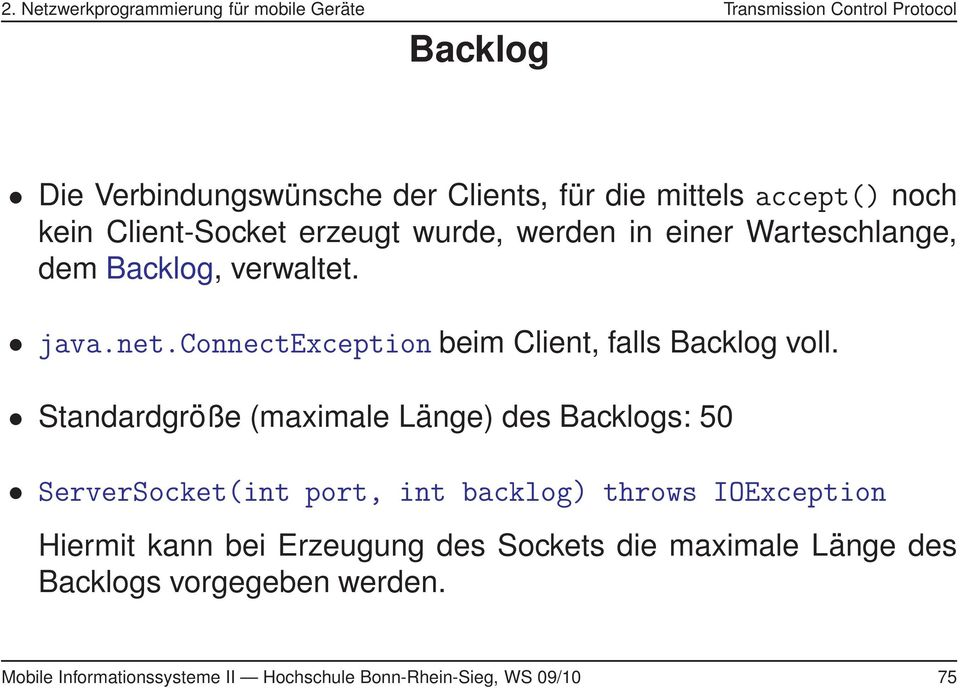 Standardgröße (maximale Länge) des Backlogs: 50 ServerSocket(int port, int backlog) throws IOException Hiermit kann bei