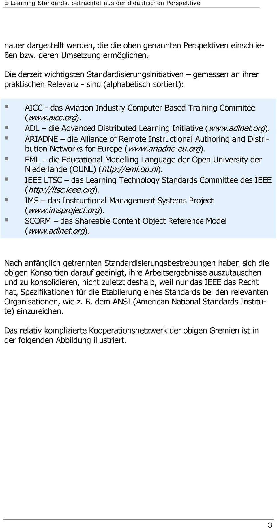 org). ADL die Advanced Distributed Learning Initiative (www.adlnet.org). ARIADNE die Alliance of Remote Instructional Authoring and Distribution Networks for Europe (www.ariadne-eu.org). EML die Educational Modelling Language der Open University der Niederlande (OUNL) (http://eml.