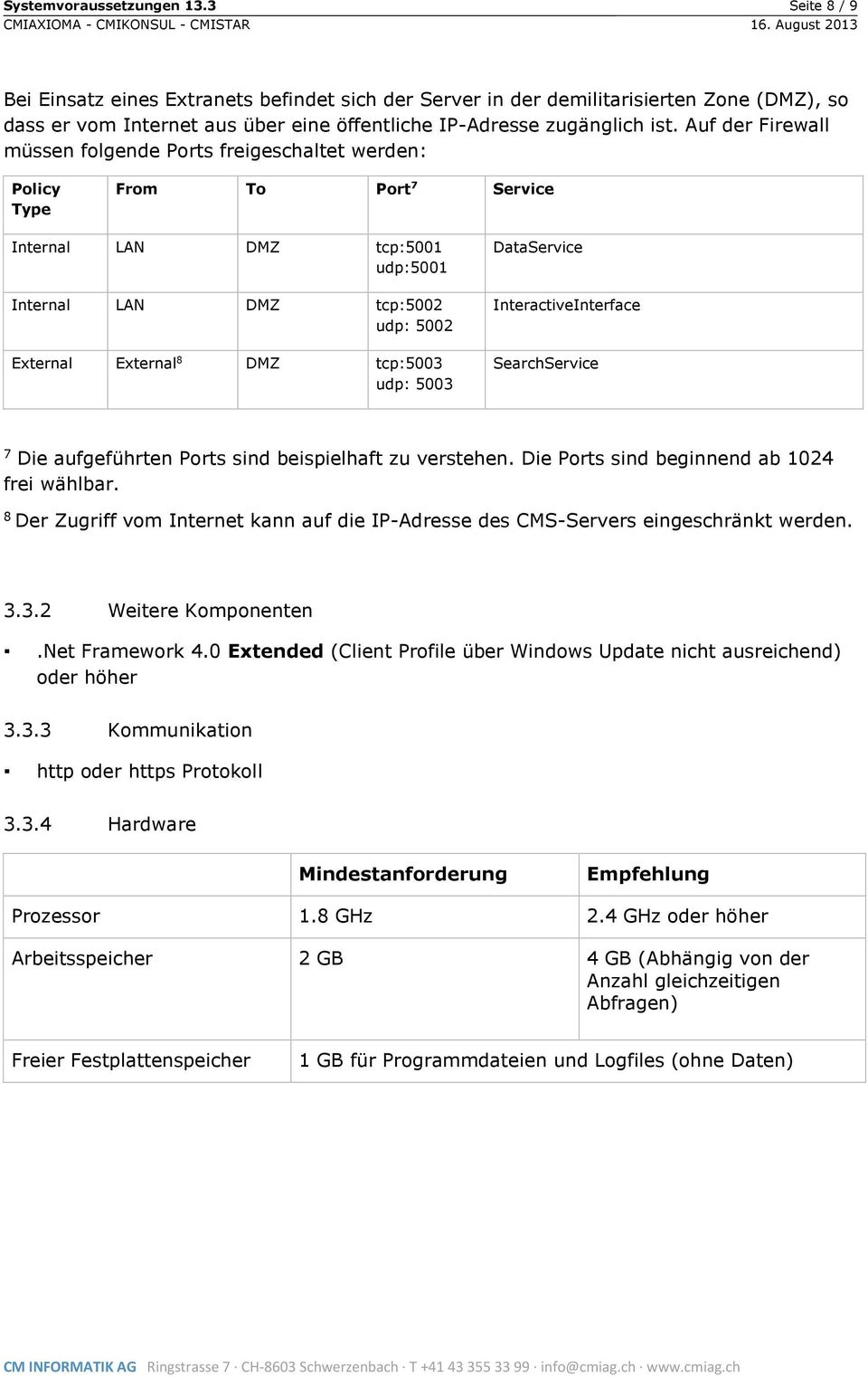 Auf der Firewall müssen folgende Ports freigeschaltet werden: Policy Type From To Port 7 Service Internal LAN DMZ tcp:5001 udp:5001 Internal LAN DMZ tcp:5002 udp: 5002 External External 8 DMZ