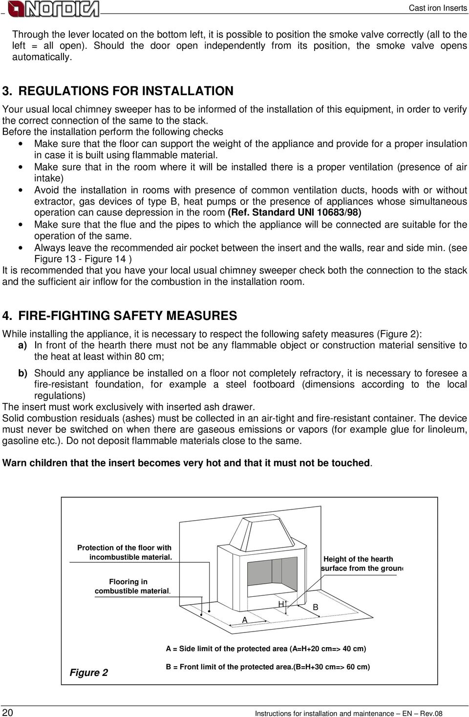 REGULATIONS FOR INSTALLATION Your usual local chimney sweeper has to be informed of the installation of this equipment, in order to verify the correct connection of the same to the stack.