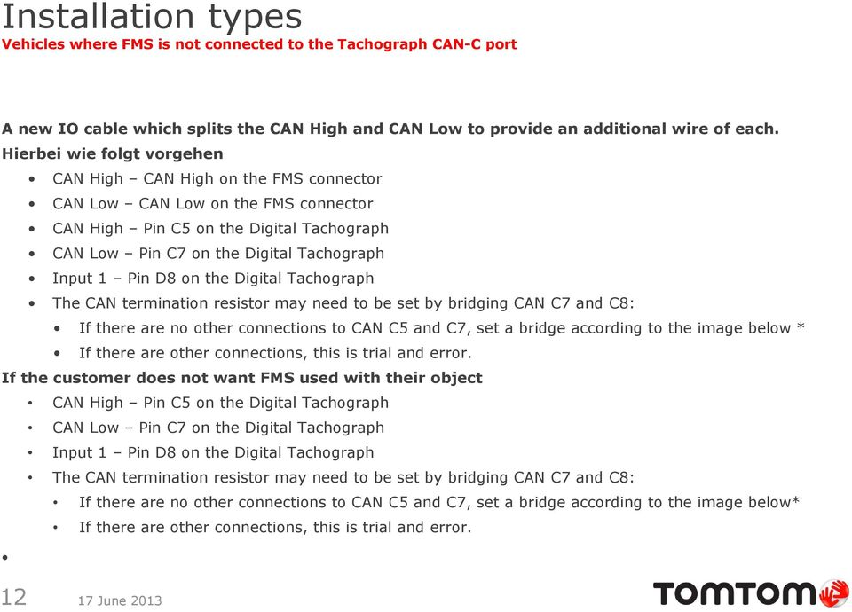 D8 on the Digital Tachograph The CAN termination resistor may need to be set by bridging CAN C7 and C8: If there are no other connections to CAN C5 and C7, set a bridge according to the image below *