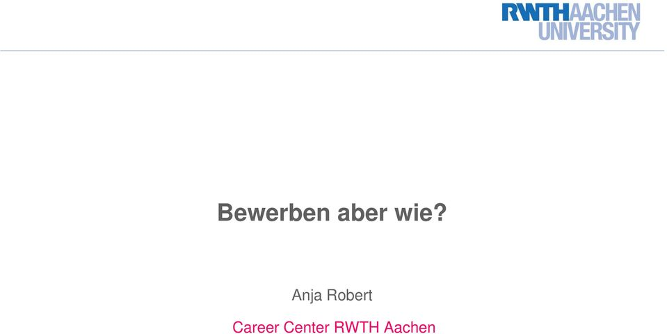 Anja Robert. Career Center RWTH Aachen - PDF